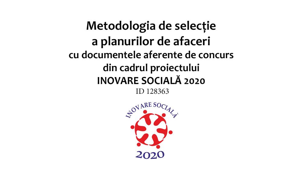 Metodologia de selecție a planurilor de afaceri cu documentele aferente de concurs din cadrul proiectului INOVARE SOCIALĂ 2020 ID128363.